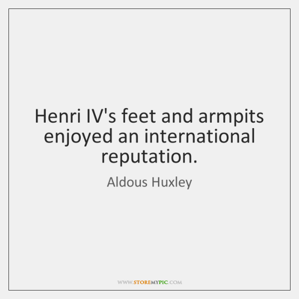 Henri IV's feet and armpits enjoyed an international reputation.
