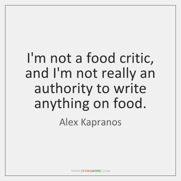I'm not a food critic, and I'm not really an authority to ...