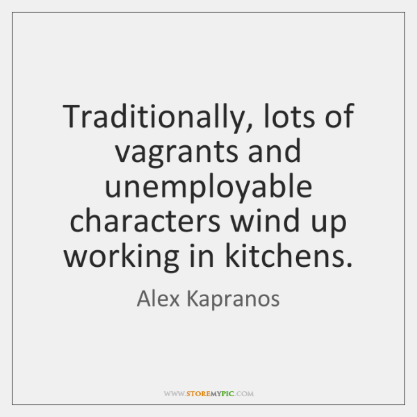 Traditionally, lots of vagrants and unemployable characters wind up working in kitchens.