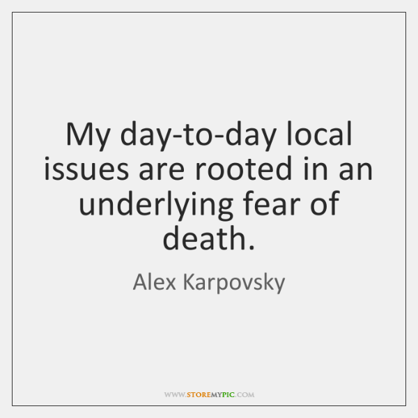 My day-to-day local issues are rooted in an underlying fear of death.