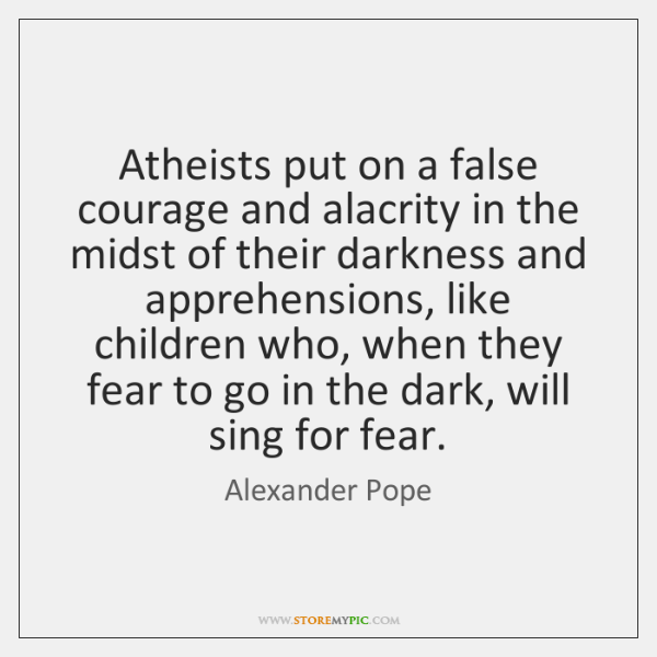 Atheists put on a false courage and alacrity in the midst of ...