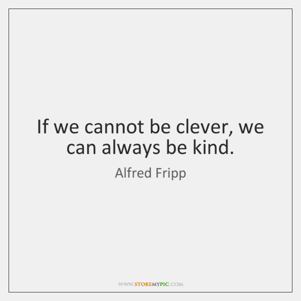 If we cannot be clever, we can always be kind.