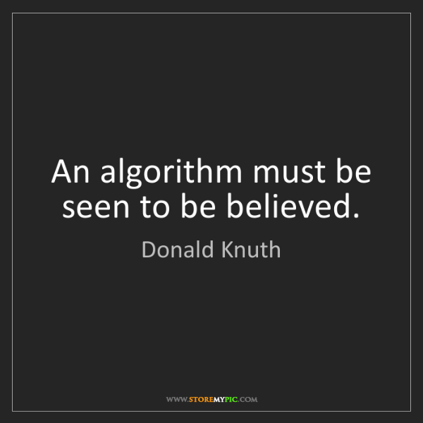 Donald Knuth: An algorithm must be seen to be believed.