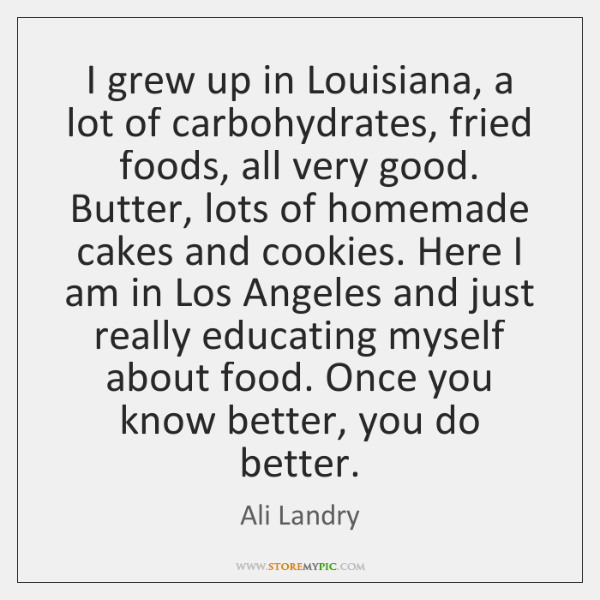 I grew up in Louisiana, a lot of carbohydrates, fried foods, all ...