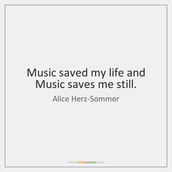 Music saved my life and Music saves me still.