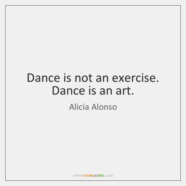 Dance is not an exercise. Dance is an art.