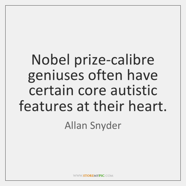 Nobel prize-calibre geniuses often have certain core autistic features at their heart.
