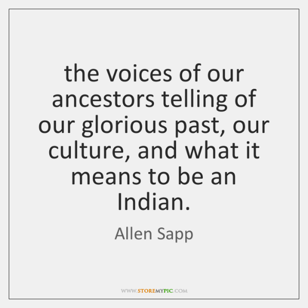 the voices of our ancestors telling of our glorious past, our culture, ...