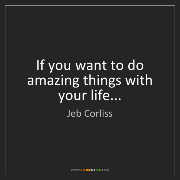 Jeb Corliss: If you want to do amazing things with your life...
