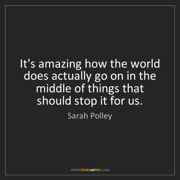 Sarah Polley: It's amazing how the world does actually go on in the...