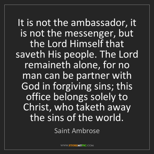 Saint Ambrose: It is not the ambassador, it is not the messenger, but...