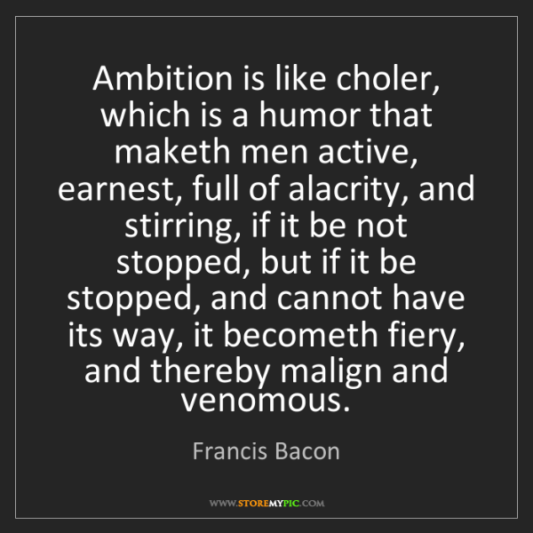 Francis Bacon: Ambition is like choler, which is a humor that maketh...