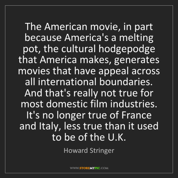 Howard Stringer: The American movie, in part because America's a melting...
