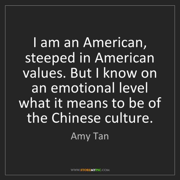 Amy Tan: I am an American, steeped in American values. But I know...