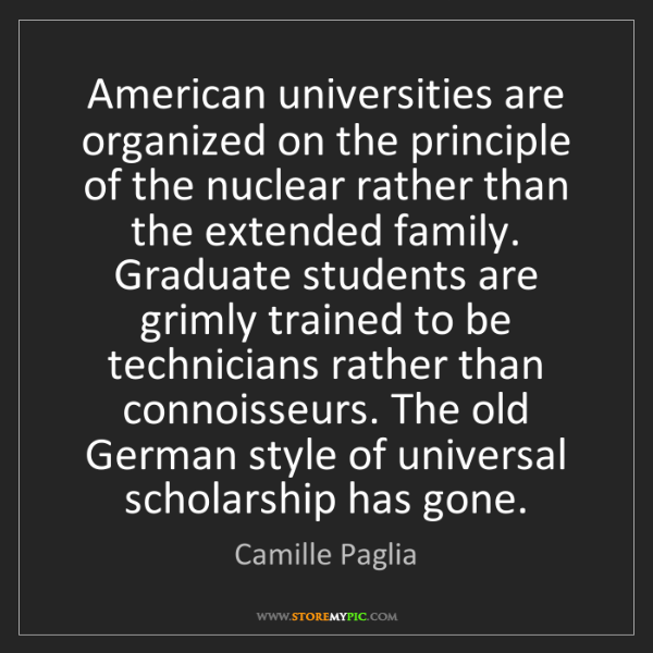Camille Paglia: American universities are organized on the principle...