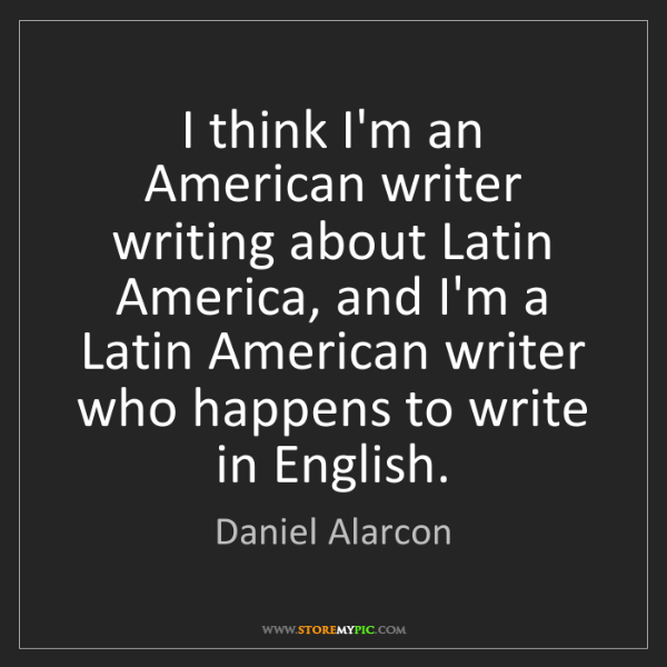 Daniel Alarcon: I think I'm an American writer writing about Latin America,...
