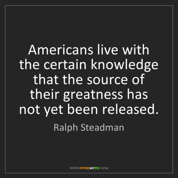Ralph Steadman: Americans live with the certain knowledge that the source...