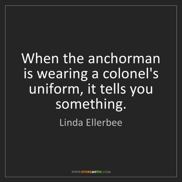 Linda Ellerbee: When the anchorman is wearing a colonel's uniform, it...