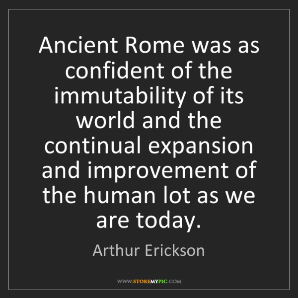 Arthur Erickson: Ancient Rome was as confident of the immutability of...
