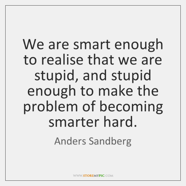 We are smart enough to realise that we are stupid, and stupid ...