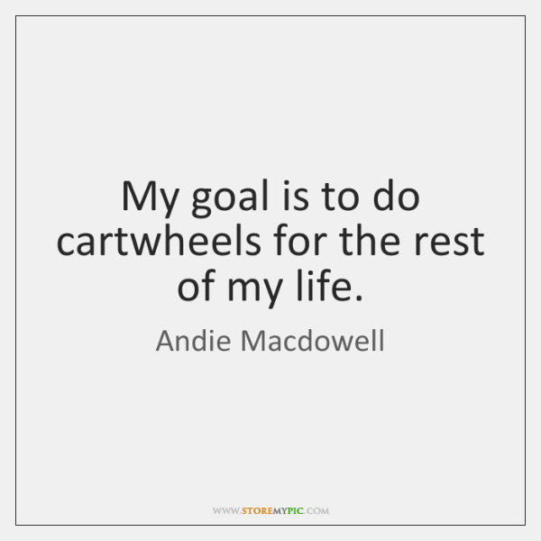 My goal is to do cartwheels for the rest of my life.