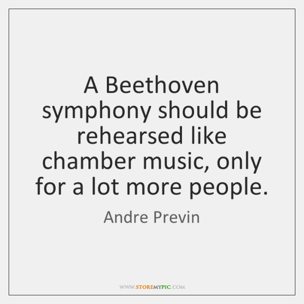 A Beethoven symphony should be rehearsed like chamber music, only for a ...