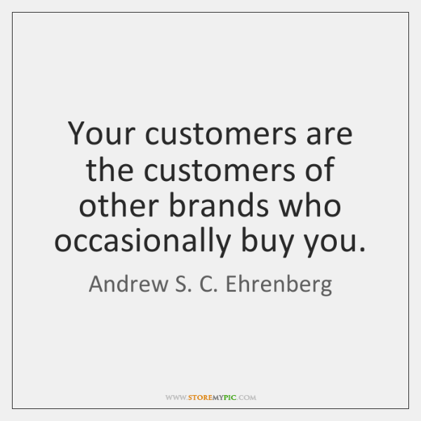 Your customers are the customers of other brands who occasionally buy you.