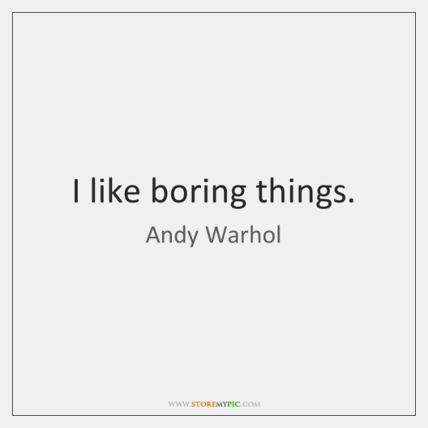 I like boring things.