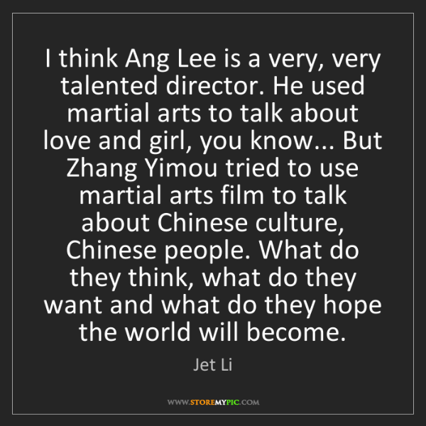 Jet Li: I think Ang Lee is a very, very talented director. He...