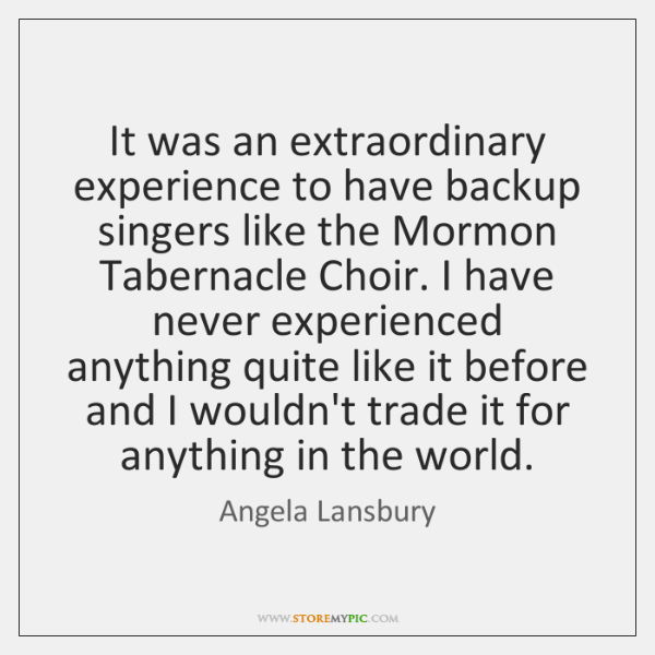 It was an extraordinary experience to have backup singers like the Mormon ...