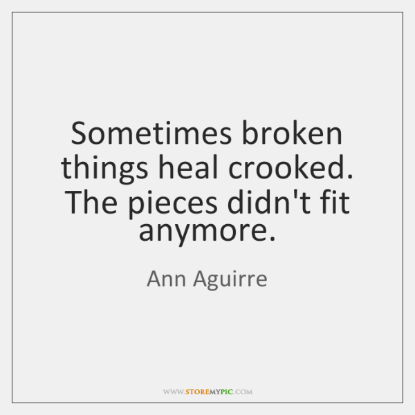 Sometimes broken things heal crooked. The pieces didn't fit anymore.