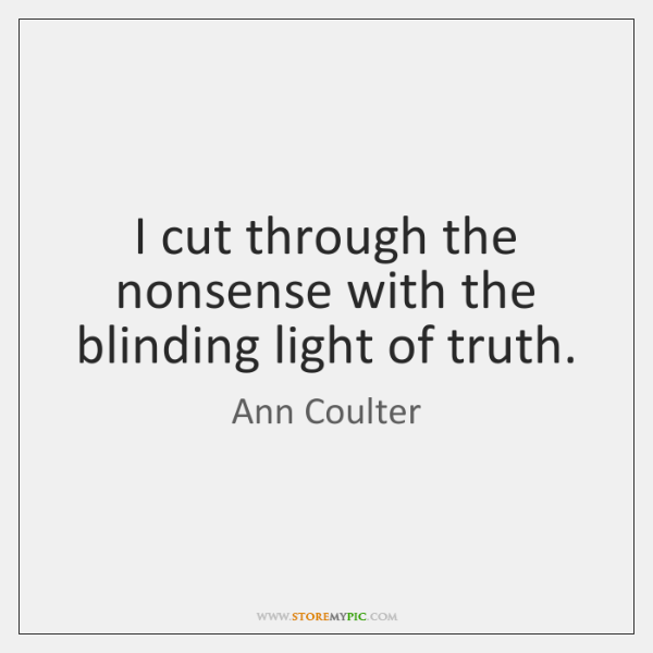 I cut through the nonsense with the blinding light of truth.