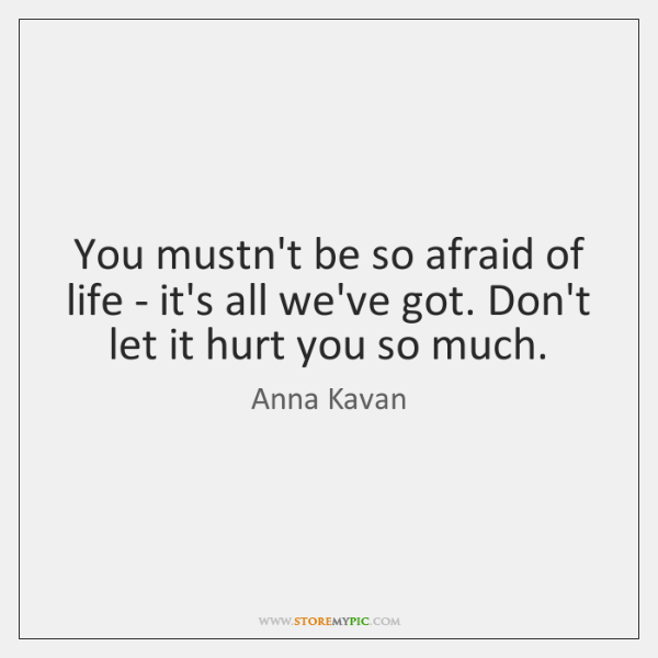 You mustn't be so afraid of life - it's all we've got. ...