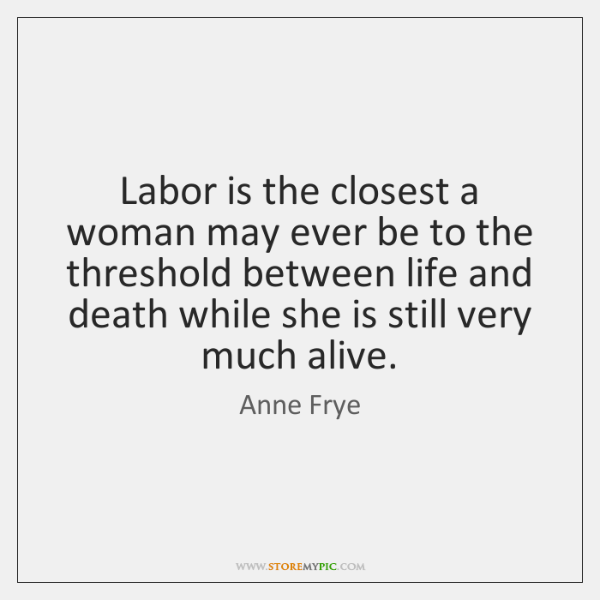 Labor is the closest a woman may ever be to the threshold ...