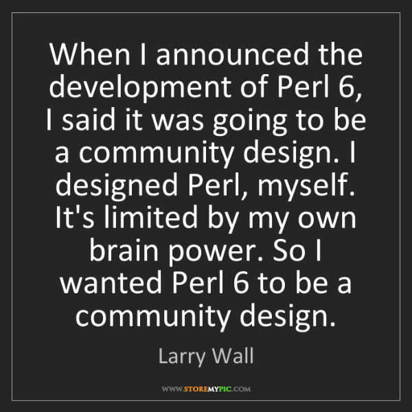 Larry Wall: When I announced the development of Perl 6, I said it...