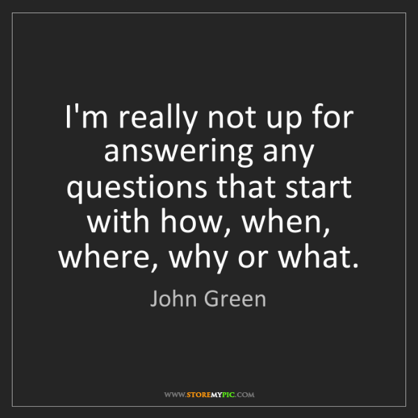 John Green: I'm really not up for answering any questions that start...