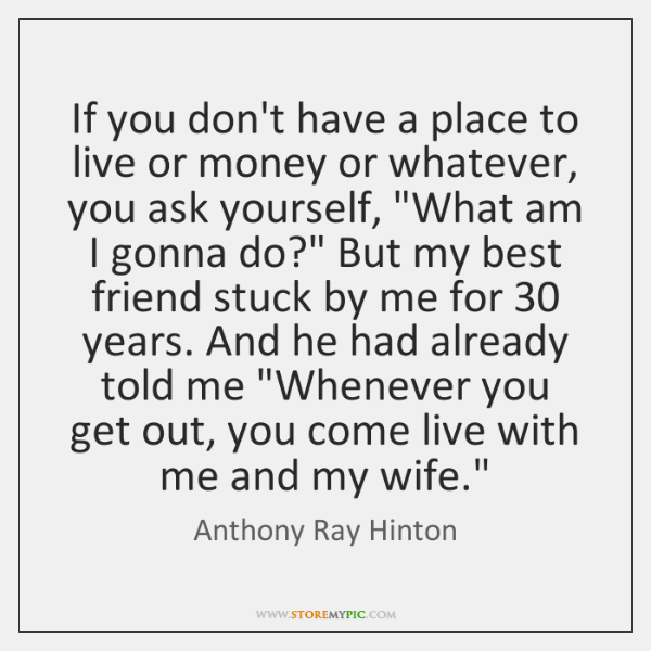 If you don't have a place to live or money or whatever, ...