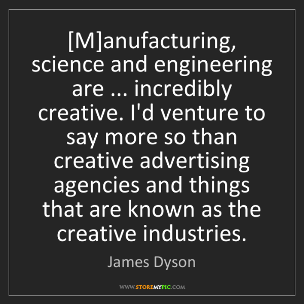 James Dyson: [M]anufacturing, science and engineering are ... incredibly...