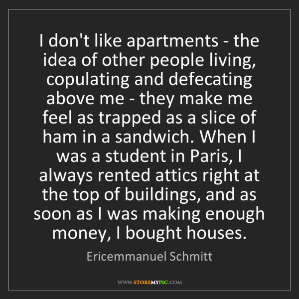 Ericemmanuel Schmitt: I don't like apartments - the idea of other people living,...