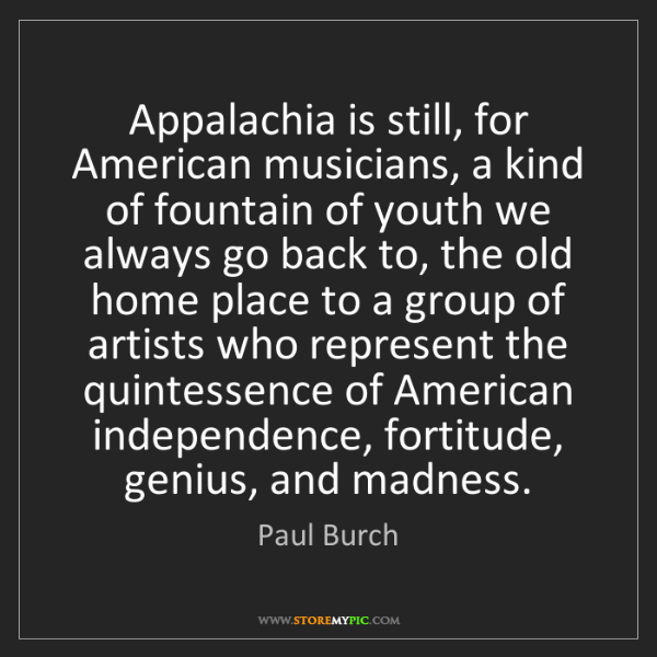 Paul Burch: Appalachia is still, for American musicians, a kind of...