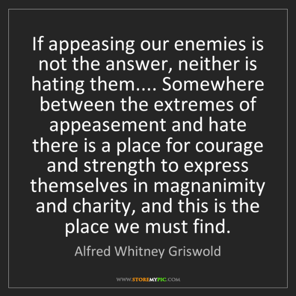 Alfred Whitney Griswold: If appeasing our enemies is not the answer, neither is...