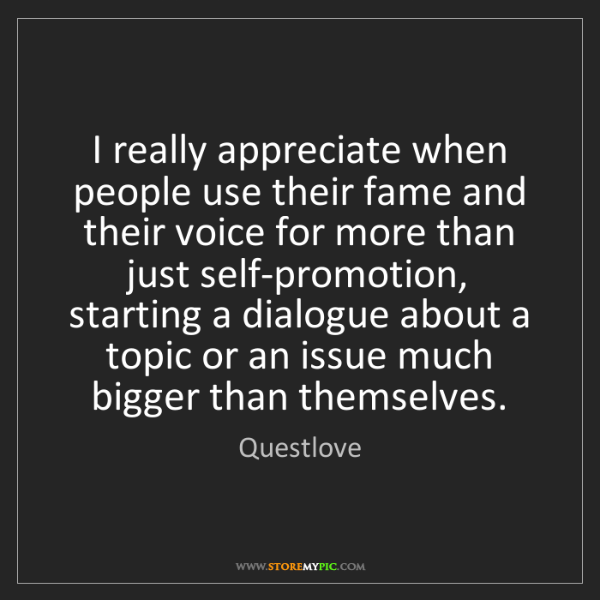 Questlove: I really appreciate when people use their fame and their...