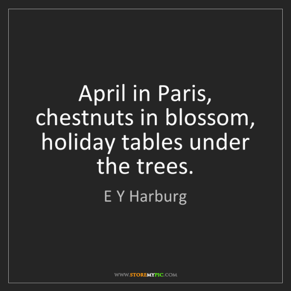E Y Harburg: April in Paris, chestnuts in blossom, holiday tables...
