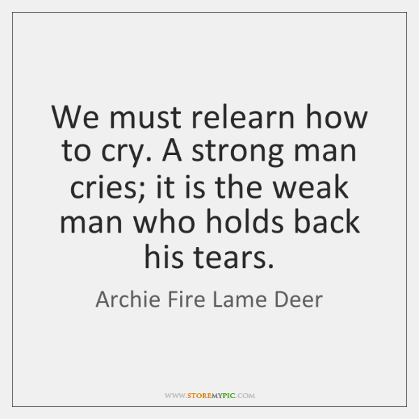 We Must Relearn How To Cry A Strong Man Cries It Is Storemypic