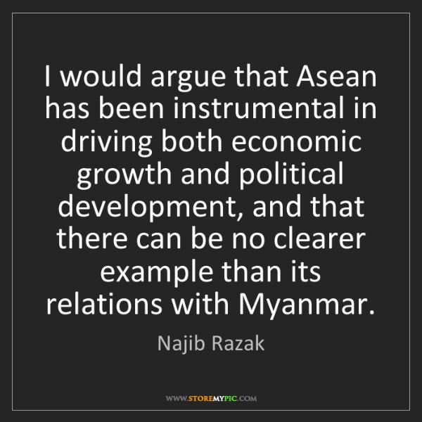 Najib Razak: I would argue that Asean has been instrumental in driving...