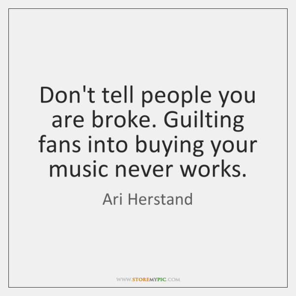 Don't tell people you are broke. Guilting fans into buying your music ...