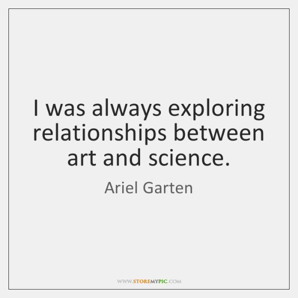 I was always exploring relationships between art and science.