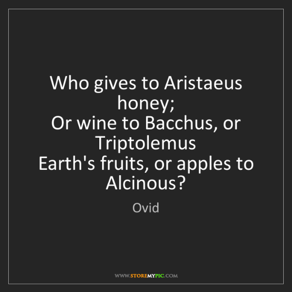 Ovid: Who gives to Aristaeus honey;  Or wine to Bacchus, or...
