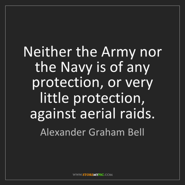 Alexander Graham Bell: Neither the Army nor the Navy is of any protection, or...