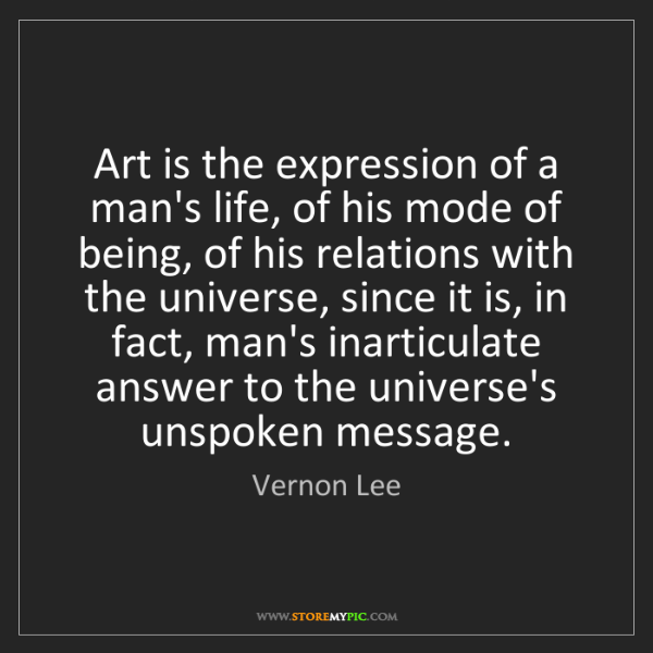Vernon Lee: Art is the expression of a man's life, of his mode of...